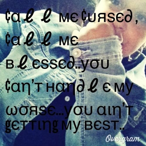 Call Me Cursed , Call Me Blessed .. You Cant Handle My Worst .. U Aint Getting My Best..