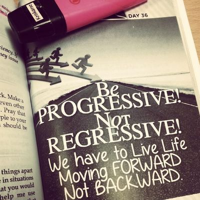 Day 36: Be PROGRESSIVE Not REGRESSIVE! We have to live life moving Forward not Backward. • What makes you poor? • 06022014 Chinkeetan Howtoinspireyourselftoinspireothers 1 Timothy 4:15 Be diligent in these matters; give yourself wholly to them, so that everyone may see your progress.
