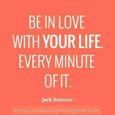 SeanKnows Dailyquote Jackkerouac Be In Love with yourlife. Every minute of it.
