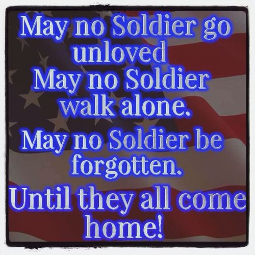 May No Soldier Be Forgotton  Or Unloved  , Walk Alone Until They All Come Home!