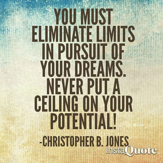 You Must Eliminate Limits In Pursuit Of Your Dreams. Never Put A Ceiling On Your Potential! - -Christopher B. Jones CBJMotivates Rise Fearlessness Greatness .