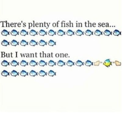 I want that ONE. Idc how many fish there are out there. QUALITYoverQuantity