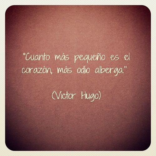 Victorhugo Cuanto más pequeño es el corazón, más odio alberga. InstanPhrases Instanfrases Instamoment Frasesgram Like Cute