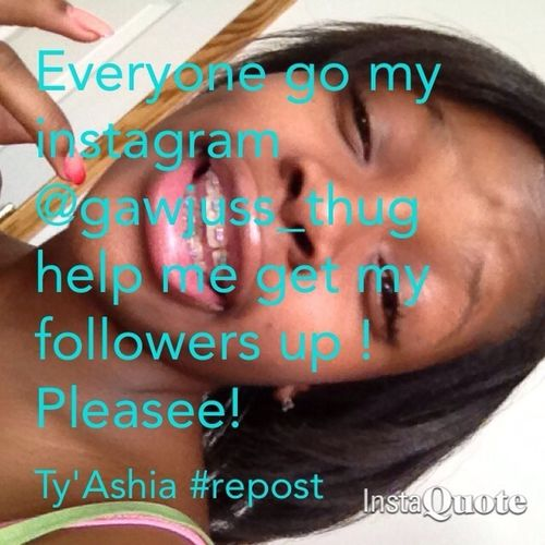 CAN EVERYONE WHO'S FOLLOWING ME PLEASE GO FOLLOW MY INSTAGRAM @gawjuss_thug SO I CAN GET MY FOLLOWERS UP !!