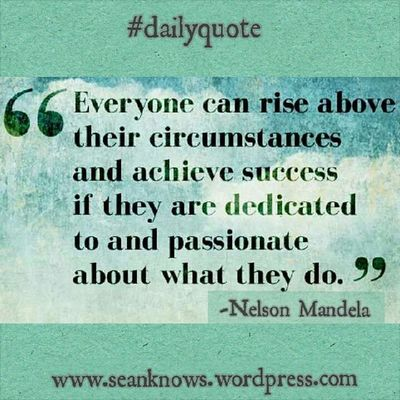 Everyone can rise above their circumstances & achieve success of they are dedicated to & passionate about what they do. SeanKnows Dailyquote Nelsonmandela
