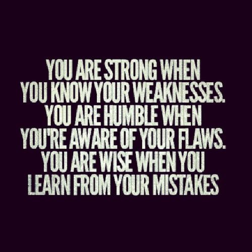 Admitting your weakness is what makes you strong Strength Comes From  Knowing your weakness knowing your flaws learning from your mistakes