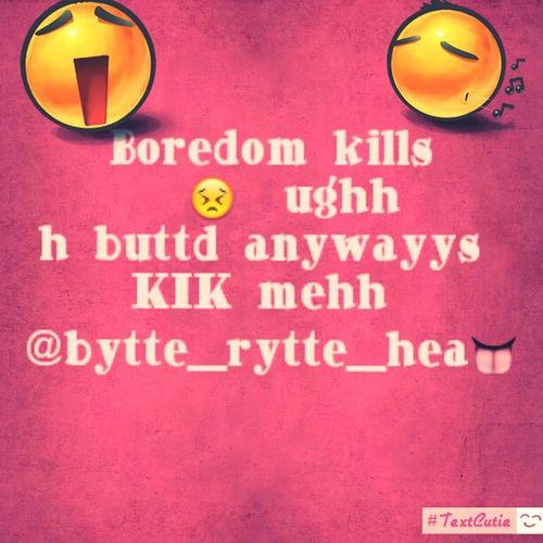 Bordom Kills So Kik Meh Lovess ;)